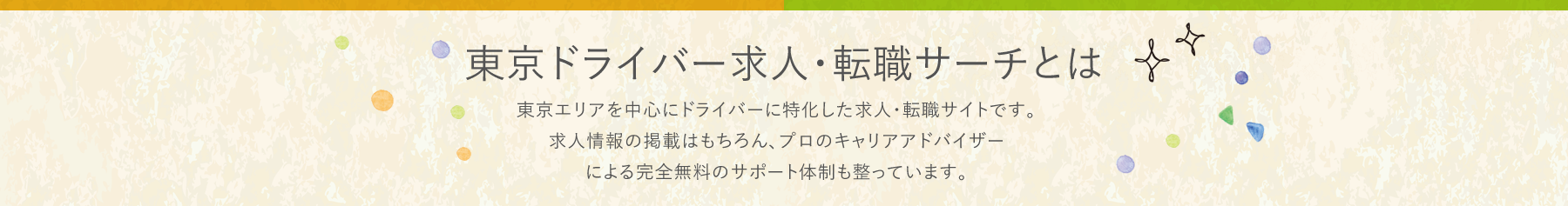 東京ドライバー求人・転職サーチとは 東京エリアを中心にドライバーに特化した求人・転職サイトです。求人情報の掲載はもちろん、プロのキャリアアドバイザーによる完全無料のサポート体制も整っています。
